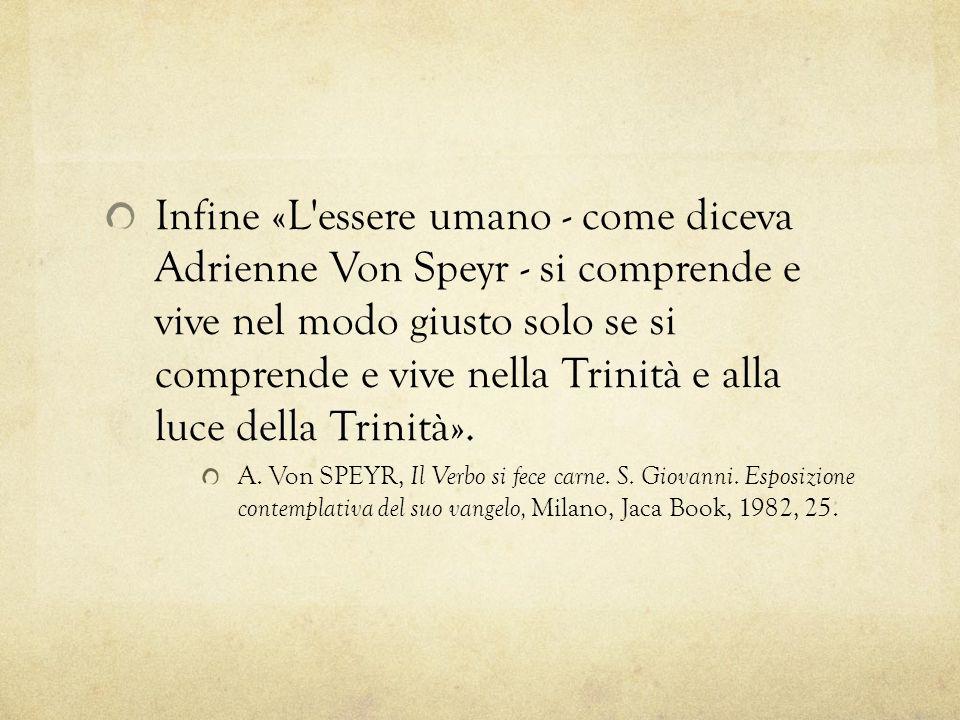 Infine «L'essere umano - come diceva Adrienne Von Speyr - si comprende e vive nel modo giusto solo se si comprende e vive nella Trinità e alla luce de