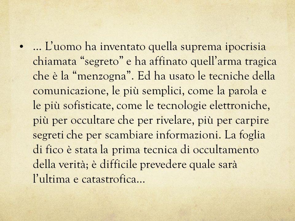 … Luomo ha inventato quella suprema ipocrisia chiamata segreto e ha affinato quellarma tragica che è la menzogna. Ed ha usato le tecniche della comuni