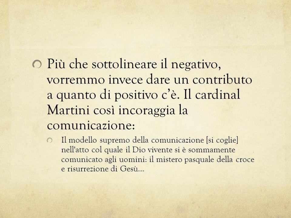 Più che sottolineare il negativo, vorremmo invece dare un contributo a quanto di positivo cè. Il cardinal Martini così incoraggia la comunicazione: Il