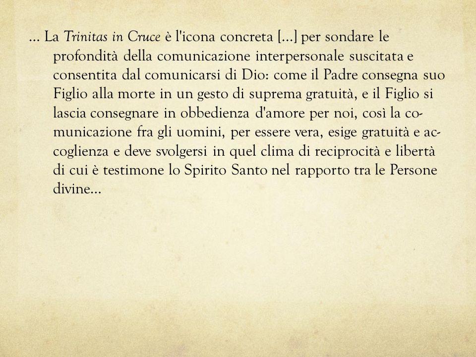 … La Trinitas in Cruce è l'icona concreta [...] per sondare le profondità della comunicazione interpersonale suscitata e consentita dal comunicarsi di