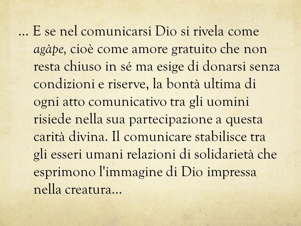 … E se nel comunicarsi Dio si rivela come agàpe, cioè come amore gratuito che non resta chiuso in sé ma esige di donarsi senza condizioni e riserve, l