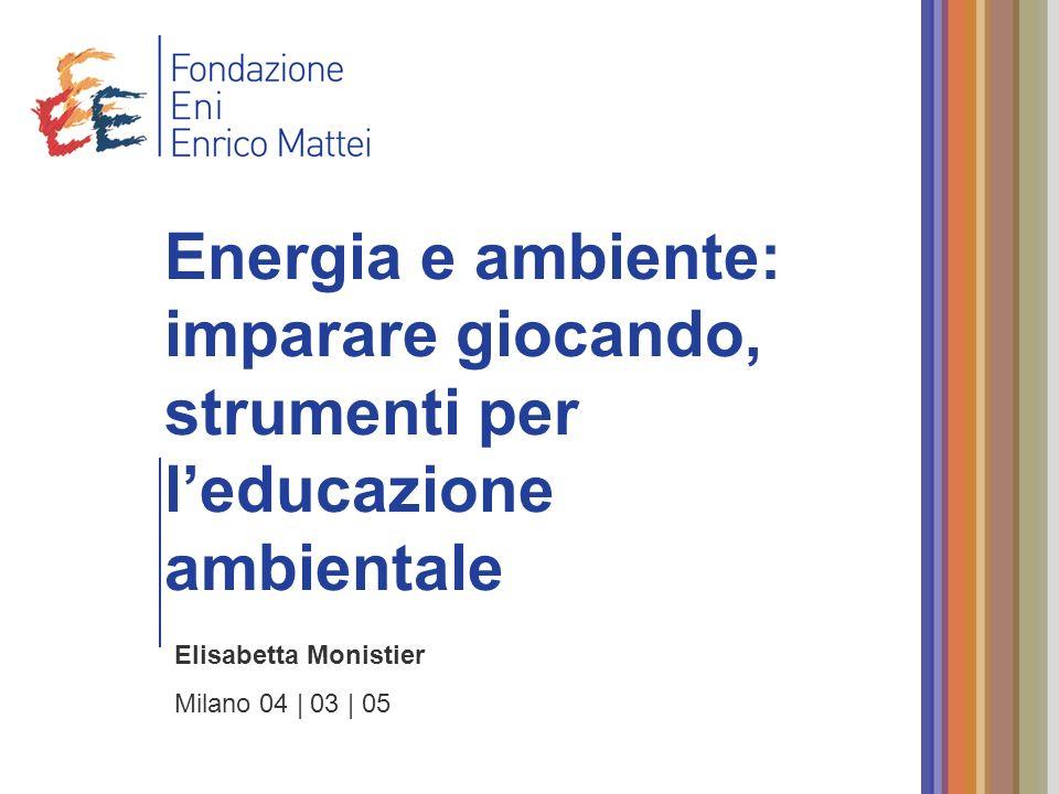 Elisabetta Monistier Milano 04 | 03 | 05 Energia e ambiente: imparare giocando, strumenti per leducazione ambientale