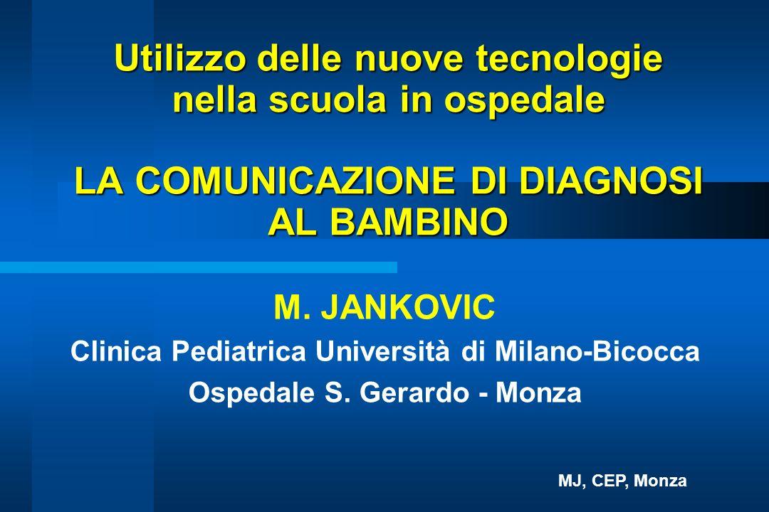 Utilizzo delle nuove tecnologie nella scuola in ospedale LA COMUNICAZIONE DI DIAGNOSI AL BAMBINO M. JANKOVIC Clinica Pediatrica Università di Milano-B