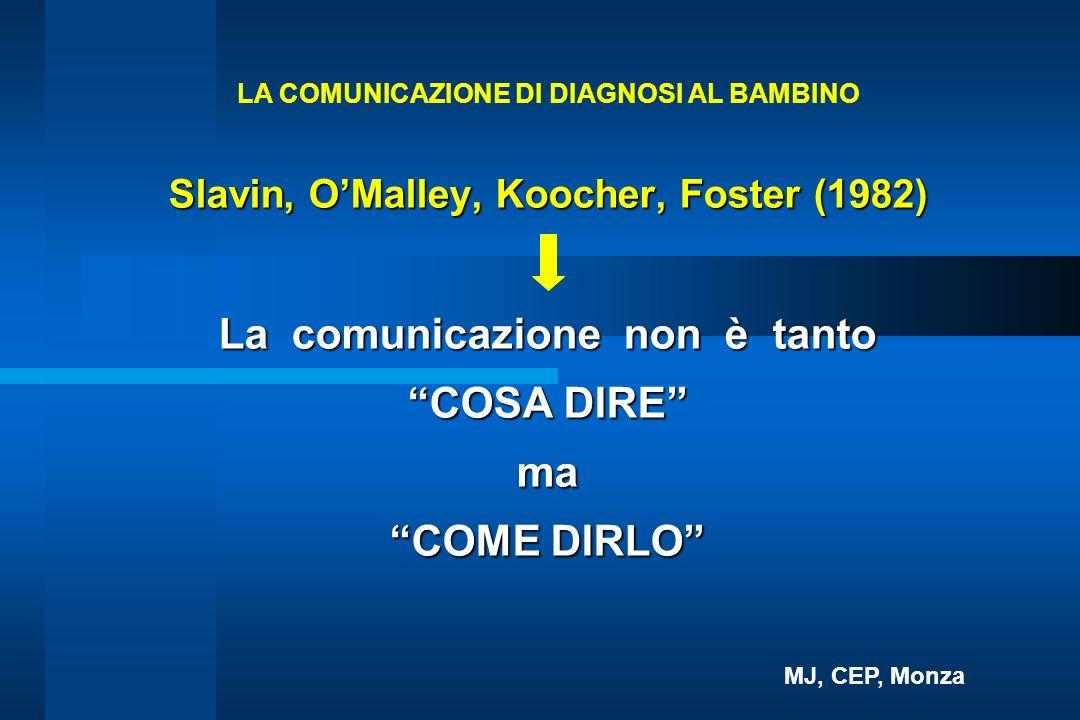 Slavin, OMalley, Koocher, Foster (1982) La comunicazione non è tanto COSA DIRE ma COME DIRLO LA COMUNICAZIONE DI DIAGNOSI AL BAMBINO MJ, CEP, Monza