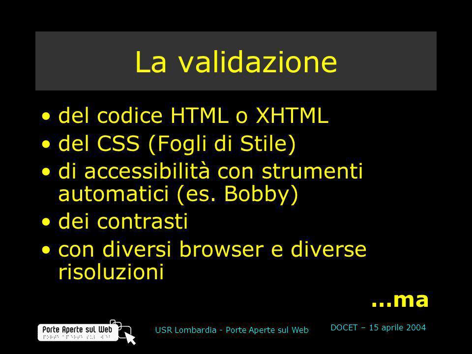 DOCET – 15 aprile 2004 USR Lombardia - Porte Aperte sul Web La validazione del codice HTML o XHTML del CSS (Fogli di Stile) di accessibilità con strumenti automatici (es.