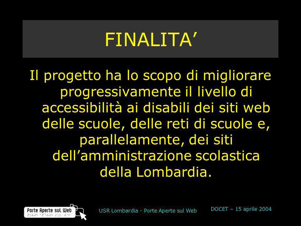 DOCET – 15 aprile 2004 USR Lombardia - Porte Aperte sul Web FINALITA Il progetto ha lo scopo di migliorare progressivamente il livello di accessibilità ai disabili dei siti web delle scuole, delle reti di scuole e, parallelamente, dei siti dellamministrazione scolastica della Lombardia.