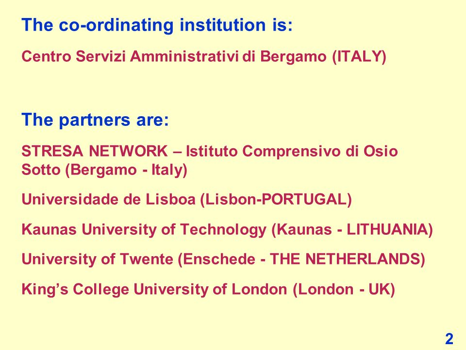 The co-ordinating institution is: Centro Servizi Amministrativi di Bergamo (ITALY) The partners are: STRESA NETWORK – Istituto Comprensivo di Osio Sot