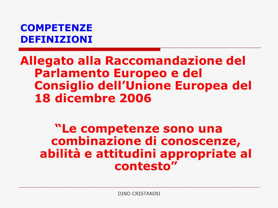 DINO CRISTANINI COMPETENZE DEFINIZIONI Allegato alla Raccomandazione del Parlamento Europeo e del Consiglio dellUnione Europea del 18 dicembre 2006 Le