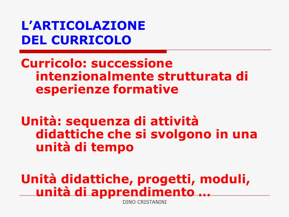 DINO CRISTANINI LARTICOLAZIONE DEL CURRICOLO Curricolo: successione intenzionalmente strutturata di esperienze formative Unità: sequenza di attività d