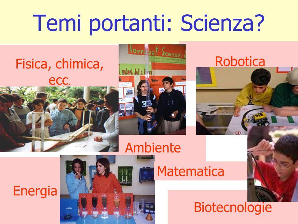 Temi portanti: Scienza? Fisica, chimica, ecc. Ambiente Biotecnologie Energia Robotica Matematica