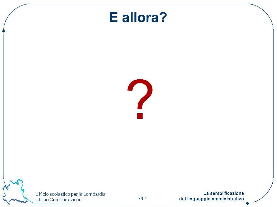 Ufficio scolastico per la Lombardia Ufficio Comunicazione 7/94 La semplificazione del linguaggio amministrativo E allora? ?