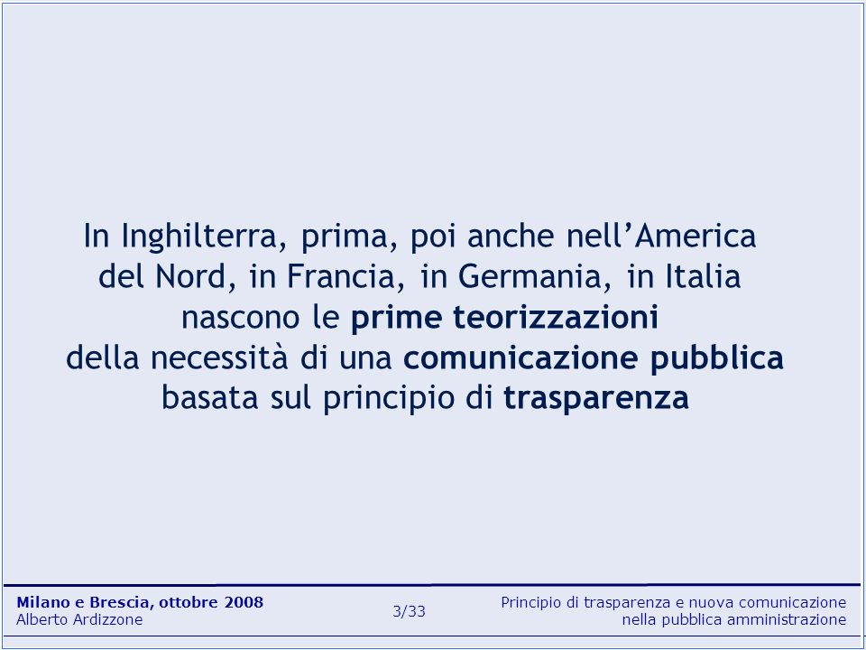 Principio di trasparenza e nuova comunicazione nella pubblica amministrazione Milano e Brescia, ottobre 2008 Alberto Ardizzone 4/33 Passerà ancora molto tempo prima che in Italia si possa parlare di una vera comunicazione pubblica Tuttavia …