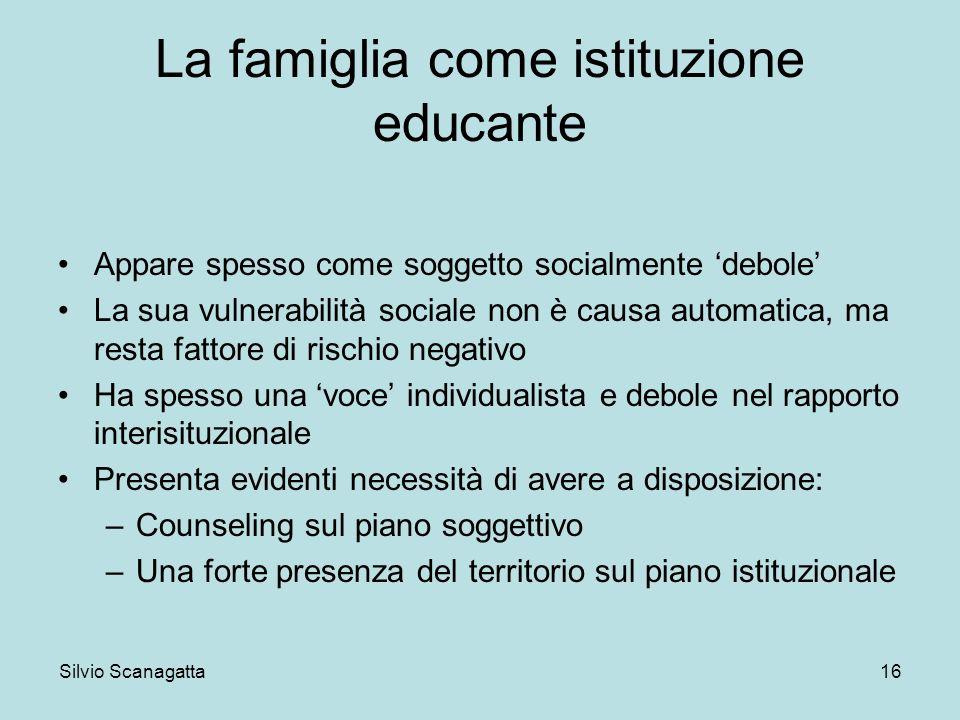 Silvio Scanagatta 16 La famiglia come istituzione educante Appare spesso come soggetto socialmente debole La sua vulnerabilità sociale non è causa aut
