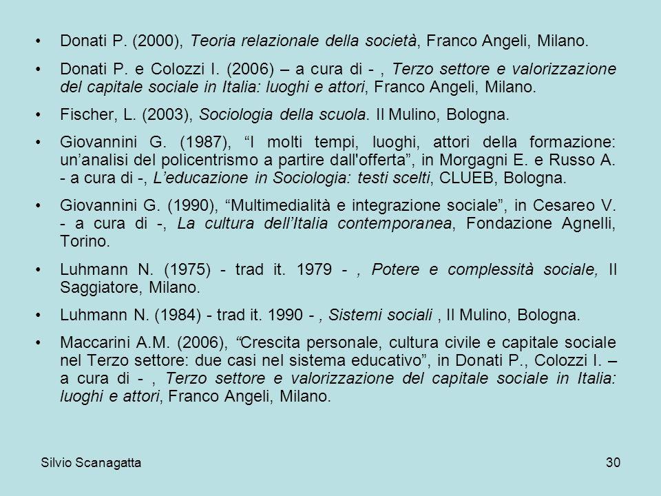 Silvio Scanagatta 30 Donati P. (2000), Teoria relazionale della società, Franco Angeli, Milano. Donati P. e Colozzi I. (2006) – a cura di -, Terzo set