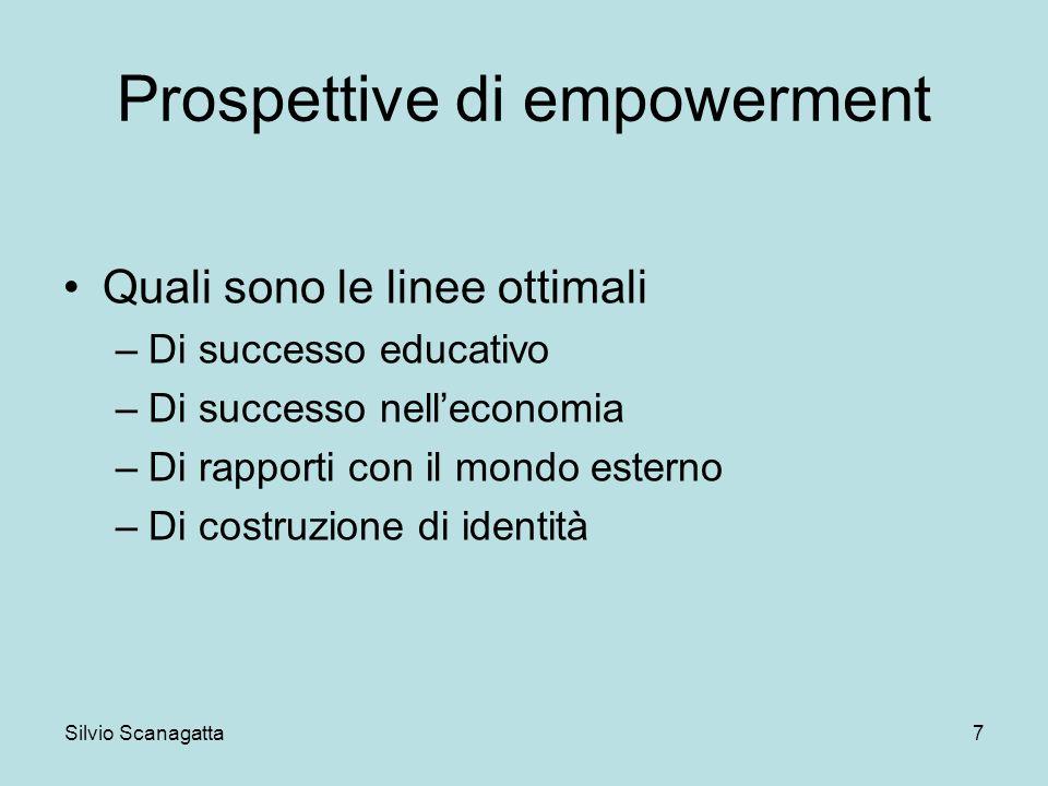 Silvio Scanagatta 7 Prospettive di empowerment Quali sono le linee ottimali –Di successo educativo –Di successo nelleconomia –Di rapporti con il mondo