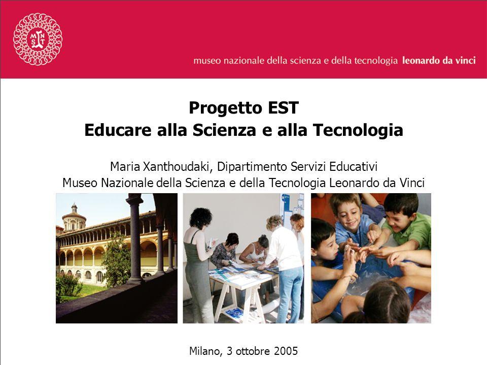 Progetto EST Educare alla Scienza e alla Tecnologia Maria Xanthoudaki, Dipartimento Servizi Educativi Museo Nazionale della Scienza e della Tecnologia Leonardo da Vinci Milano, 3 ottobre 2005