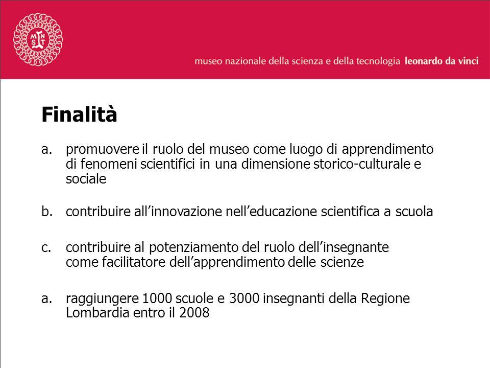 Finalità a.promuovere il ruolo del museo come luogo di apprendimento di fenomeni scientifici in una dimensione storico-culturale e sociale b.contribuire allinnovazione nelleducazione scientifica a scuola c.contribuire al potenziamento del ruolo dellinsegnante come facilitatore dellapprendimento delle scienze a.raggiungere 1000 scuole e 3000 insegnanti della Regione Lombardia entro il 2008