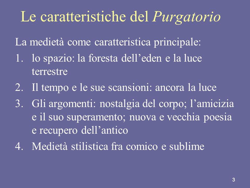 3 Le caratteristiche del Purgatorio La medietà come caratteristica principale: 1.lo spazio: la foresta delleden e la luce terrestre 2.Il tempo e le su