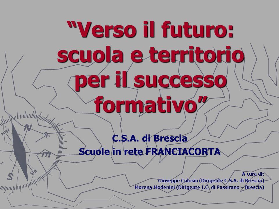 Verso il futuro: scuola e territorio per il successo formativo C.S.A. di Brescia Scuole in rete FRANCIACORTA A cura di: Giuseppe Colosio (Dirigente C.