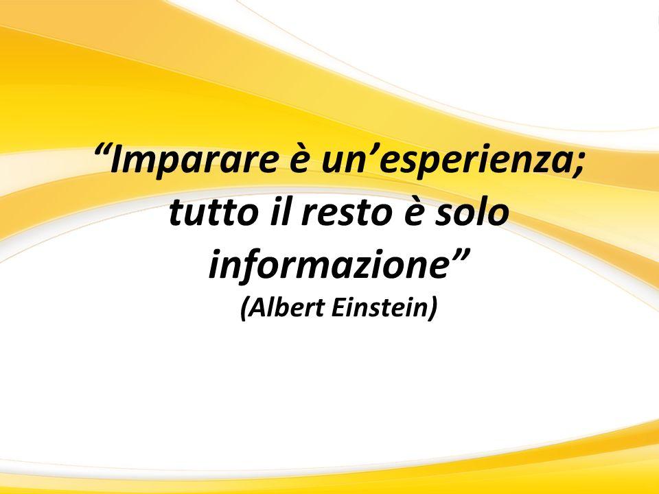 Imparare è unesperienza; tutto il resto è solo informazione (Albert Einstein)