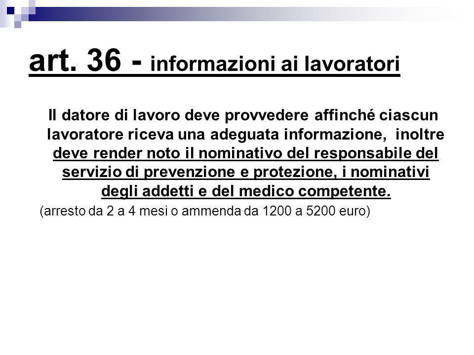 art. 36 - informazioni ai lavoratori Il datore di lavoro deve provvedere affinché ciascun lavoratore riceva una adeguata informazione, inoltre deve re
