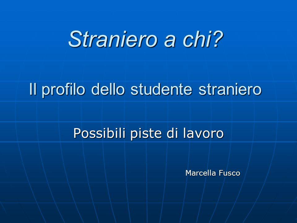 Straniero a chi? Il profilo dello studente straniero Possibili piste di lavoro Marcella Fusco Marcella Fusco