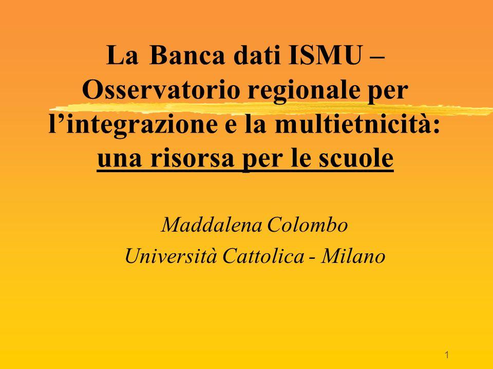 1 La Banca dati ISMU – Osservatorio regionale per lintegrazione e la multietnicità: una risorsa per le scuole Maddalena Colombo Università Cattolica -