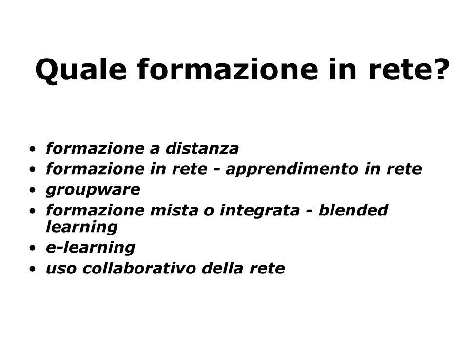 Quale formazione in rete? formazione a distanza formazione in rete - apprendimento in rete groupware formazione mista o integrata - blended learning e