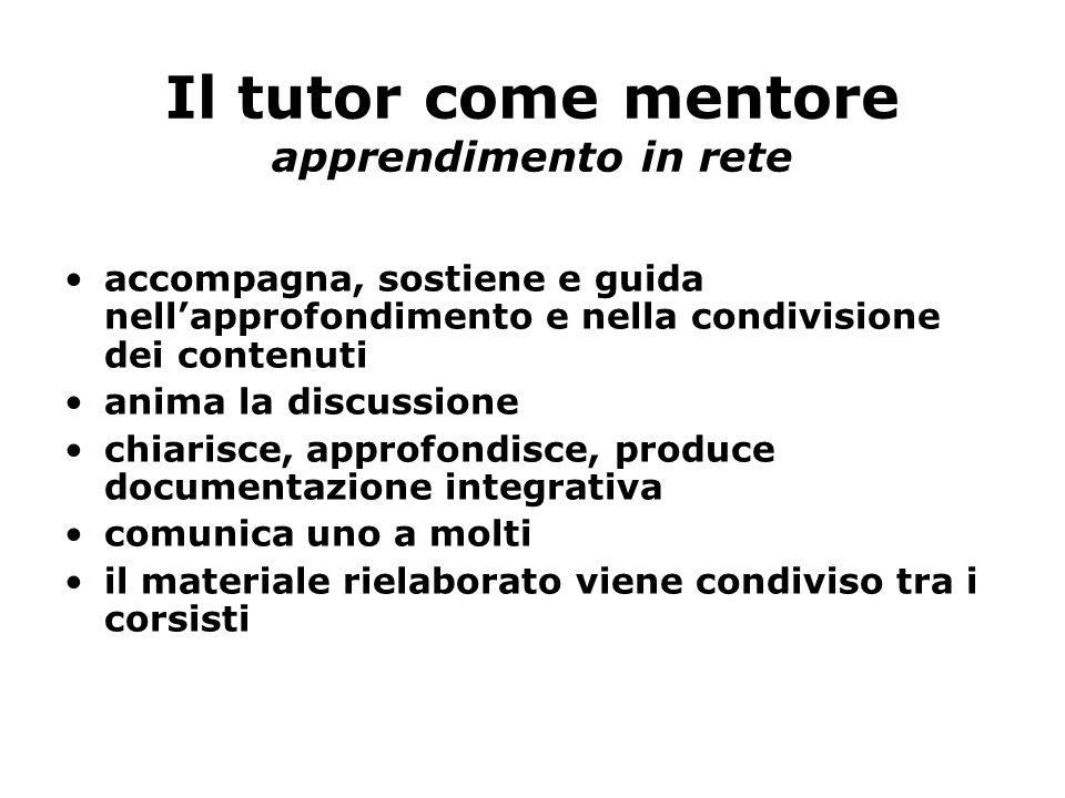 Il tutor come mentore apprendimento in rete accompagna, sostiene e guida nellapprofondimento e nella condivisione dei contenuti anima la discussione c