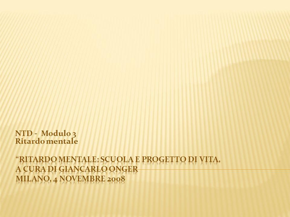 Ritardo mentale: scuola e progetto di vita A cura di Giancarlo Onger, Milano, 4 novembre 2008 DEFINIZIONI Cos è il ritardo mentale.