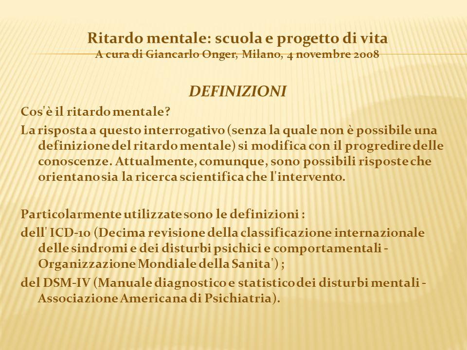Ritardo mentale: scuola e progetto di vita A cura di Giancarlo Onger, Milano, 4 novembre 2008 DEFINIZIONI Cos'è il ritardo mentale? La risposta a ques