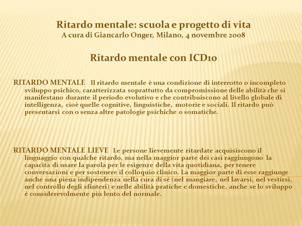 Ritardo mentale: scuola e progetto di vita A cura di Giancarlo Onger, Milano, 4 novembre 2008 Ritardo mentale con ICD10 RITARDO MENTALE Il ritardo men