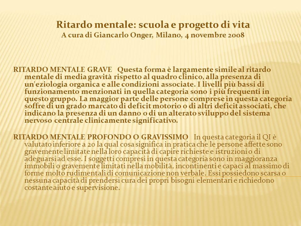 Ritardo mentale: scuola e progetto di vita A cura di Giancarlo Onger, Milano, 4 novembre 2008 RITARDO MENTALE GRAVE Questa forma è largamente simile a