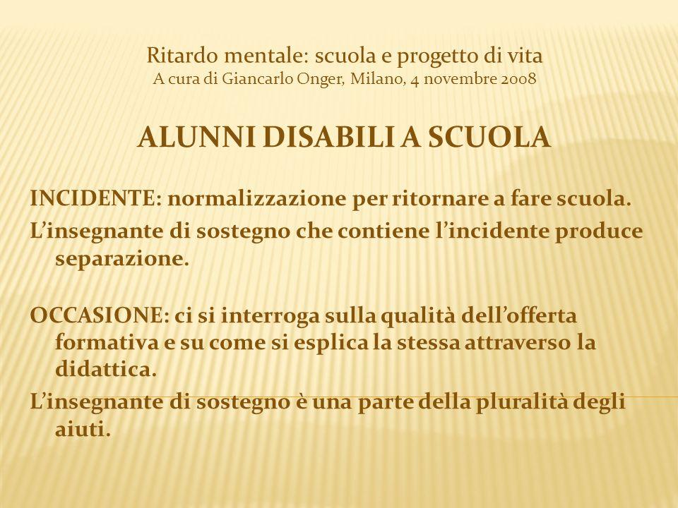 Ritardo mentale: scuola e progetto di vita A cura di Giancarlo Onger, Milano, 4 novembre 2008 ALUNNI DISABILI A SCUOLA INCIDENTE: normalizzazione per