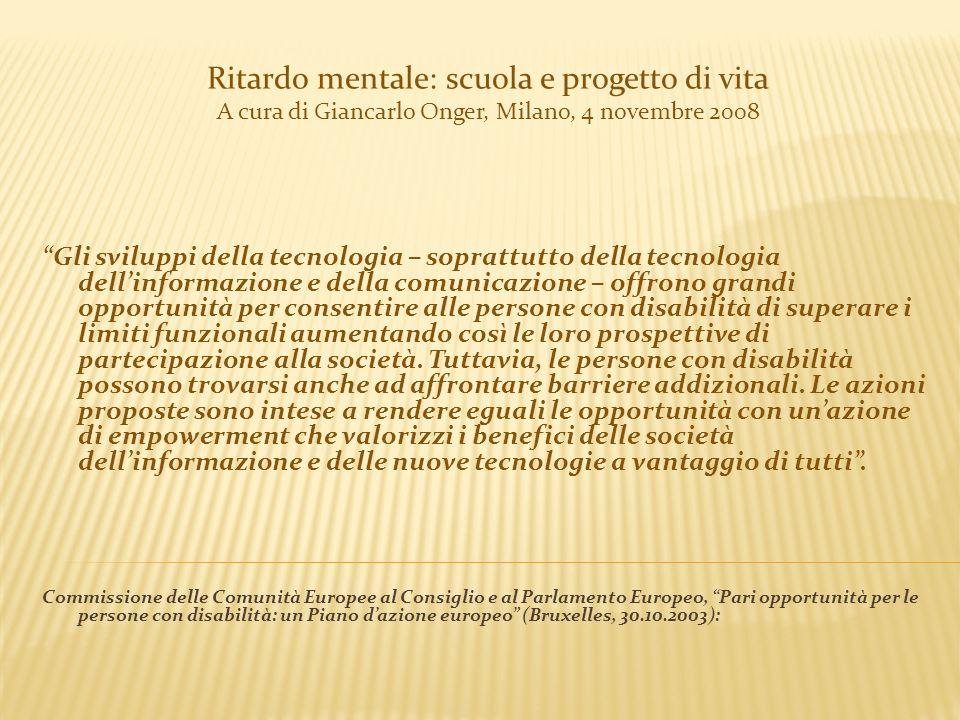 Ritardo mentale: scuola e progetto di vita A cura di Giancarlo Onger, Milano, 4 novembre 2008 Gli sviluppi della tecnologia – soprattutto della tecnol
