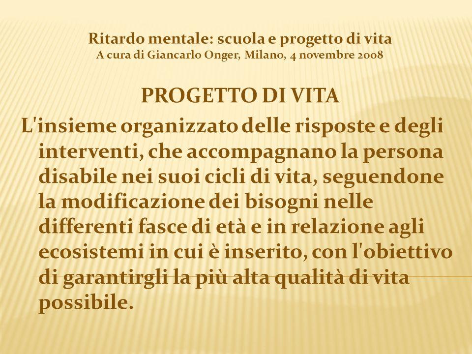 Ritardo mentale: scuola e progetto di vita A cura di Giancarlo Onger, Milano, 4 novembre 2008 PROGETTO DI VITA L'insieme organizzato delle risposte e