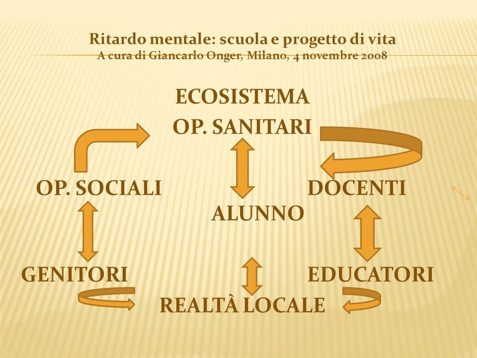 Ritardo mentale: scuola e progetto di vita A cura di Giancarlo Onger, Milano, 4 novembre 2008 ECOSISTEMA OP. SANITARI OP. SOCIALI DOCENTI ALUNNO GENIT