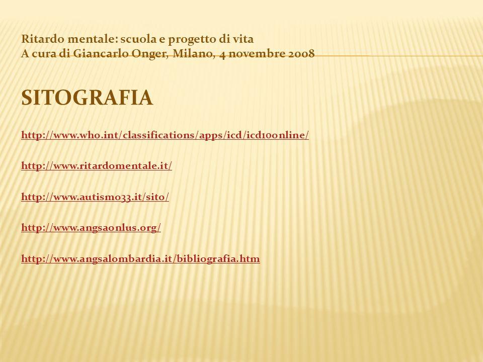 Ritardo mentale: scuola e progetto di vita A cura di Giancarlo Onger, Milano, 4 novembre 2008 SITOGRAFIA http://www.who.int/classifications/apps/icd/i