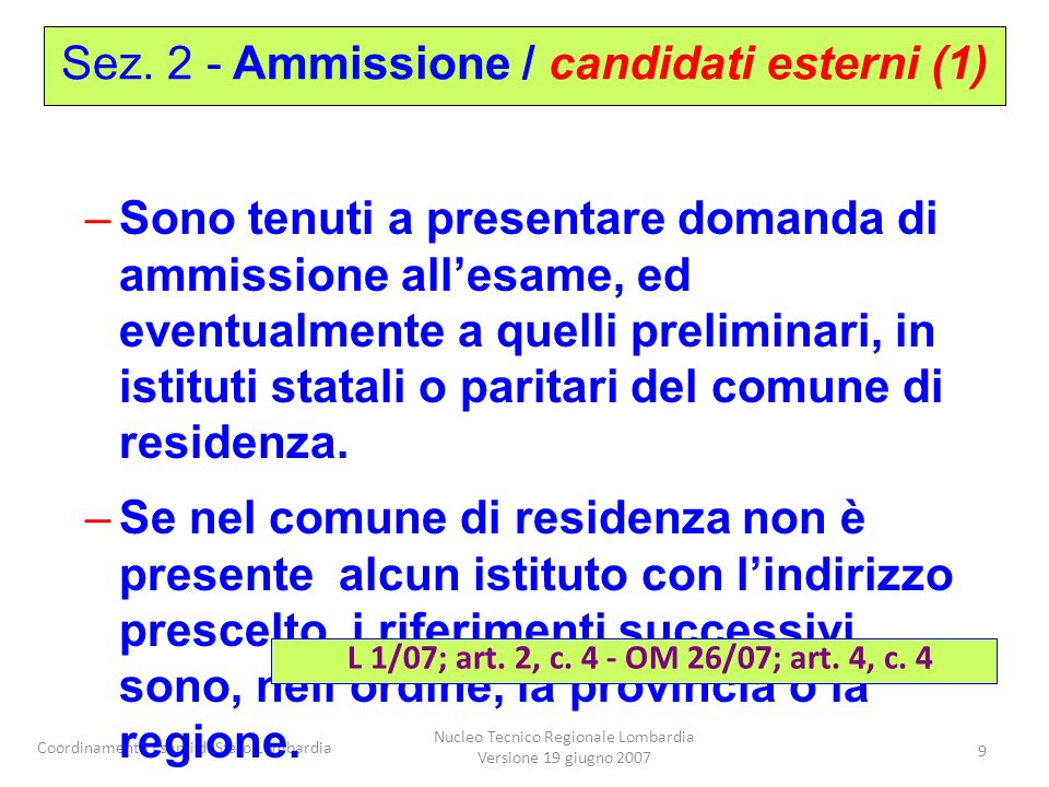 Coordinamento Esami di Stato Lombardia Nucleo Tecnico Regionale Lombardia Versione 19 giugno 2007 9 –Sono tenuti a presentare domanda di ammissione allesame, ed eventualmente a quelli preliminari, in istituti statali o paritari del comune di residenza.
