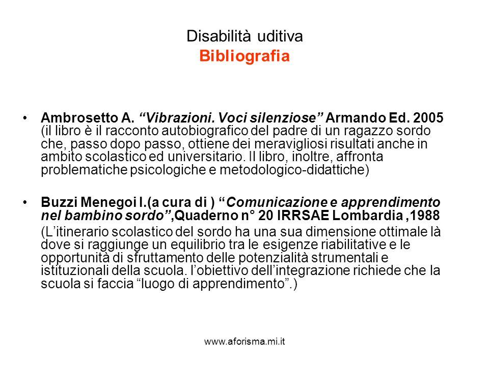 www.aforisma.mi.it Disabilità uditiva Bibliografia Ambrosetto A. Vibrazioni. Voci silenziose Armando Ed. 2005 (il libro è il racconto autobiografico d