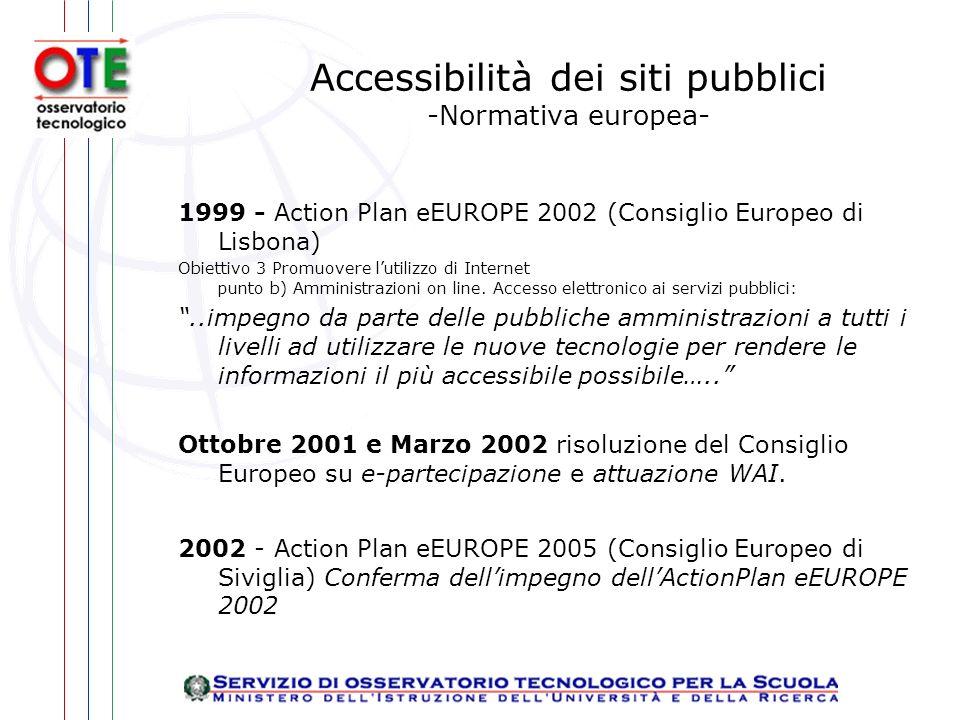 Accessibilità dei siti pubblici -Normativa europea- 1999 - Action Plan eEUROPE 2002 (Consiglio Europeo di Lisbona) Obiettivo 3 Promuovere lutilizzo di Internet punto b) Amministrazioni on line.