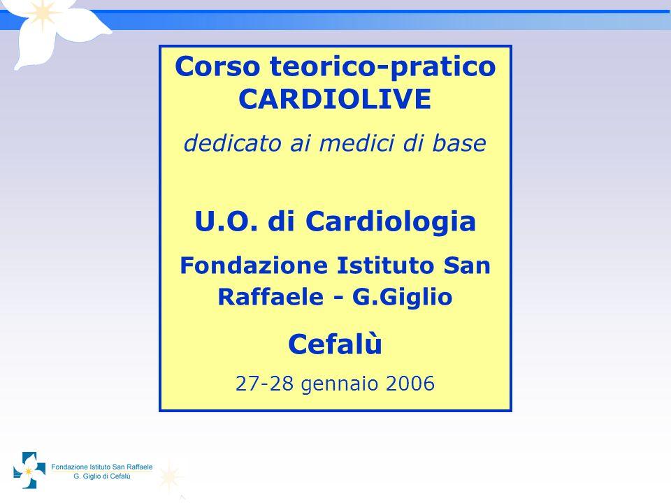 Corso teorico-pratico CARDIOLIVE dedicato ai medici di base U.O. di Cardiologia Fondazione Istituto San Raffaele - G.Giglio Cefalù 27-28 gennaio 2006