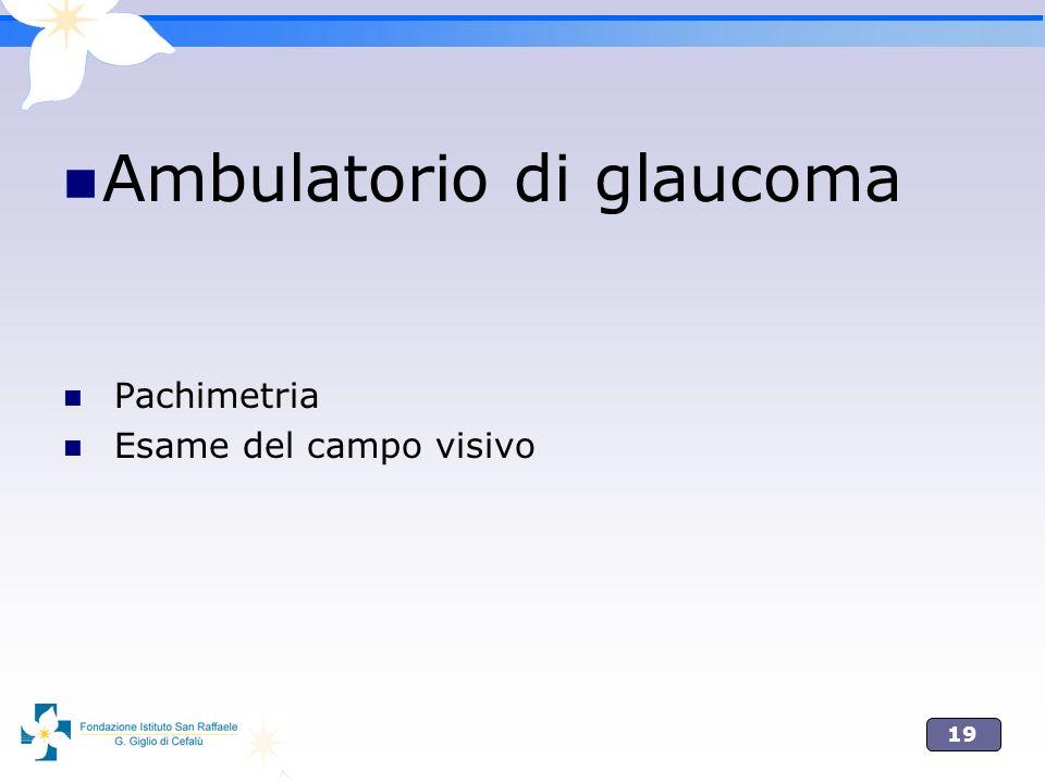 19 Ambulatorio di glaucoma Pachimetria Esame del campo visivo