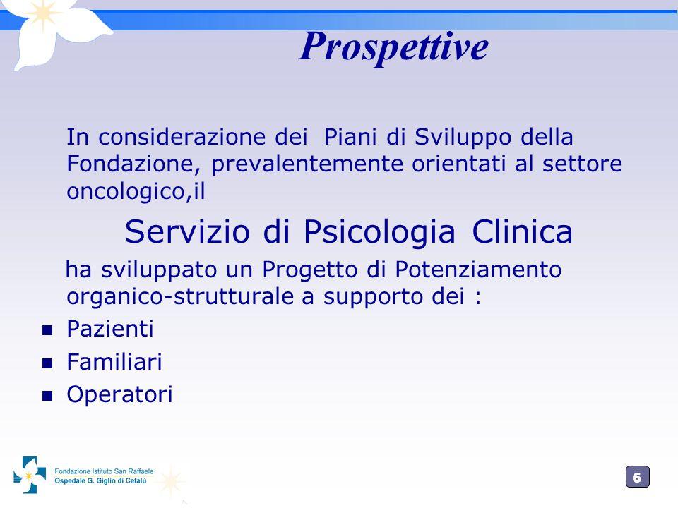 6 Prospettive In considerazione dei Piani di Sviluppo della Fondazione, prevalentemente orientati al settore oncologico,il Servizio di Psicologia Clinica ha sviluppato un Progetto di Potenziamento organico-strutturale a supporto dei : Pazienti Familiari Operatori