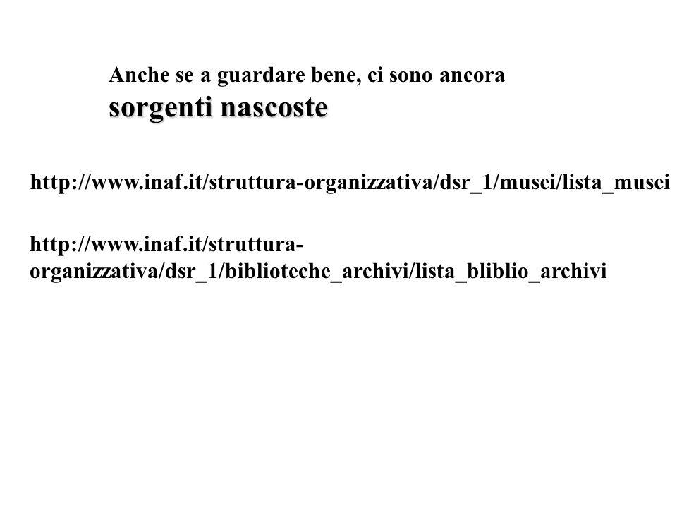 sorgenti nascoste Anche se a guardare bene, ci sono ancora sorgenti nascoste http://www.inaf.it/struttura-organizzativa/dsr_1/musei/lista_musei http://www.inaf.it/struttura- organizzativa/dsr_1/biblioteche_archivi/lista_bliblio_archivi
