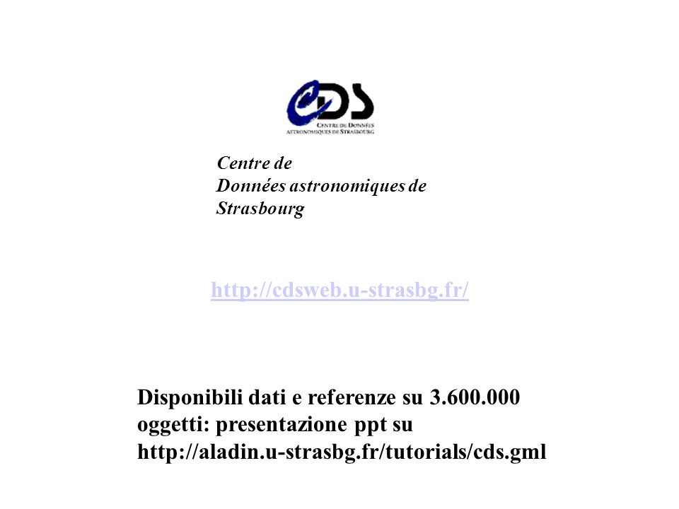 http://cdsweb.u-strasbg.fr/ Centre de Données astronomiques de Strasbourg Disponibili dati e referenze su 3.600.000 oggetti: presentazione ppt su http://aladin.u-strasbg.fr/tutorials/cds.gml