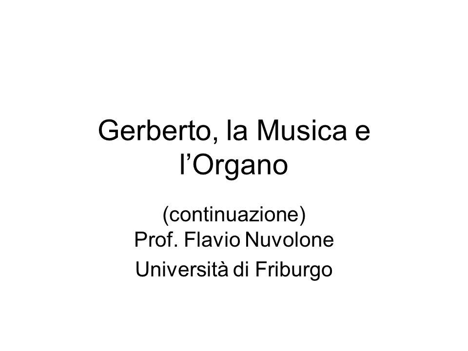 Gerberto, la Musica e lOrgano (continuazione) Prof. Flavio Nuvolone Università di Friburgo