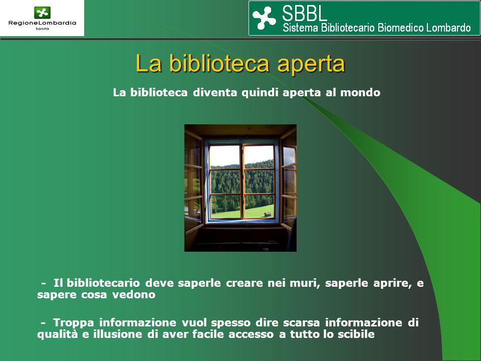 La biblioteca diventa quindi aperta al mondo - - Il bibliotecario deve saperle creare nei muri, saperle aprire, e sapere cosa vedono - Troppa informazione vuol spesso dire scarsa informazione di qualità e illusione di aver facile accesso a tutto lo scibile La biblioteca aperta