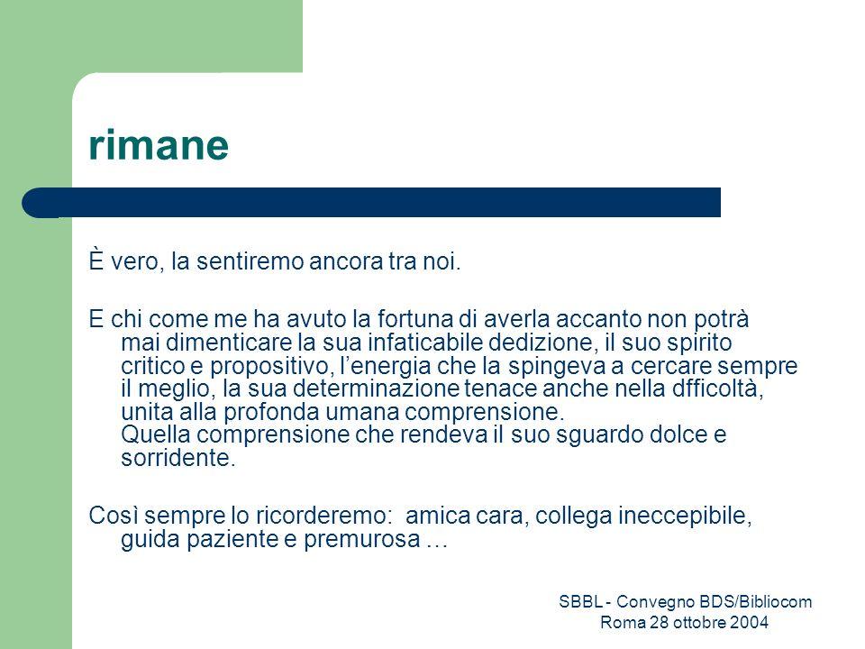 SBBL - Convegno BDS/Bibliocom Roma 28 ottobre 2004 rimane È vero, la sentiremo ancora tra noi. E chi come me ha avuto la fortuna di averla accanto non