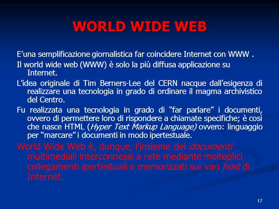 17 WORLD WIDE WEB Euna semplificazione giornalistica far coincidere Internet con WWW. Il world wide web (WWW) è solo la più diffusa applicazione su In